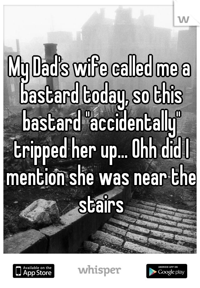 "My Dad's wife called me a bastard today, so this bastard ""accidentally"" tripped her up... Ohh did I mention she was near the stairs"