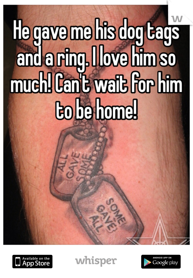 He gave me his dog tags and a ring. I love him so much! Can't wait for him to be home!