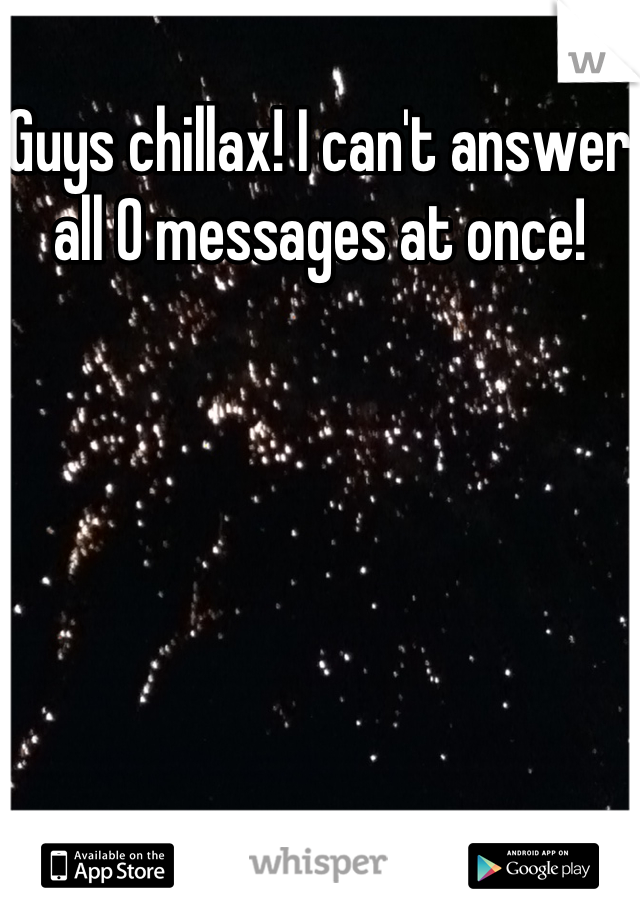 Guys chillax! I can't answer all 0 messages at once!