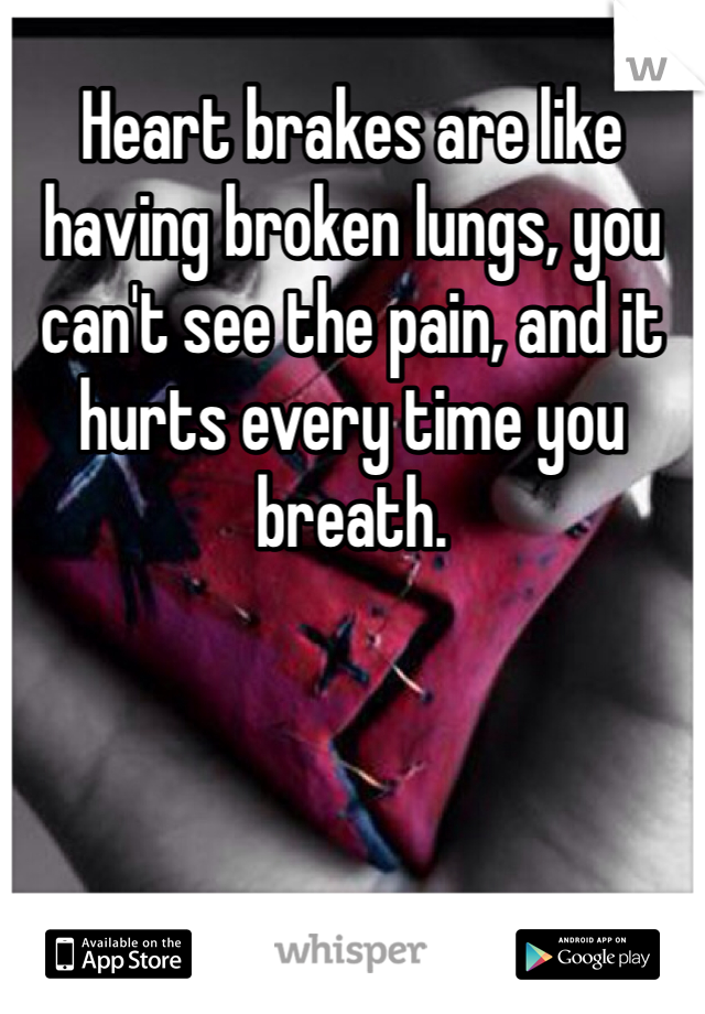 Heart brakes are like having broken lungs, you can't see the pain, and it hurts every time you breath.