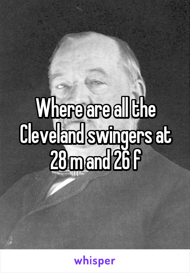Where are all the Cleveland swingers at 28 m and 26 f