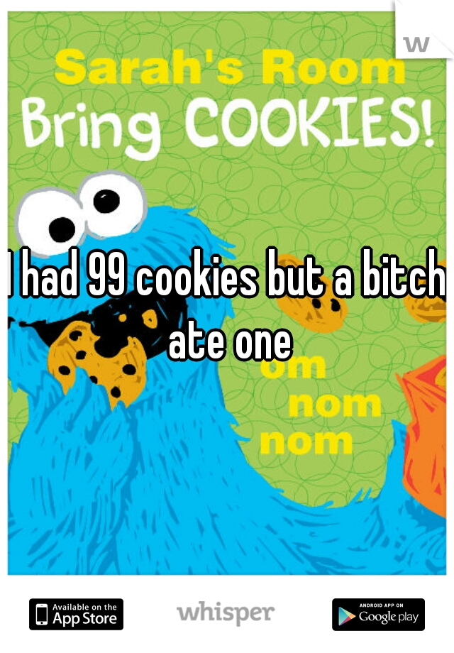 I had 99 cookies but a bitch ate one