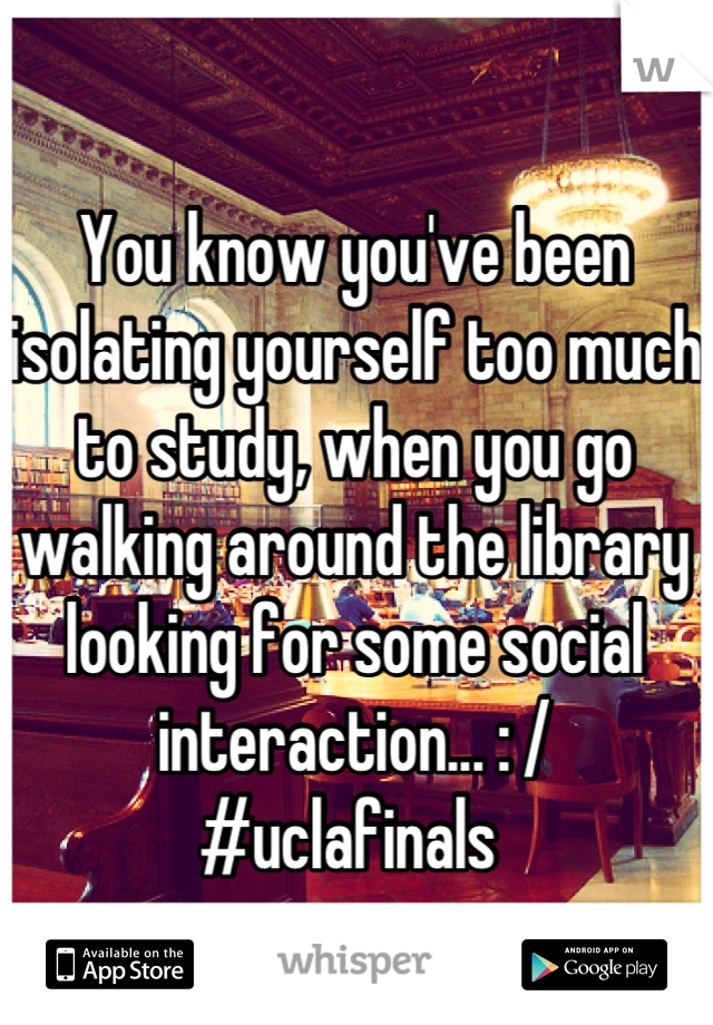 You know you've been isolating yourself too much to study, when you go walking around the library looking for some social interaction... : /  #uclafinals