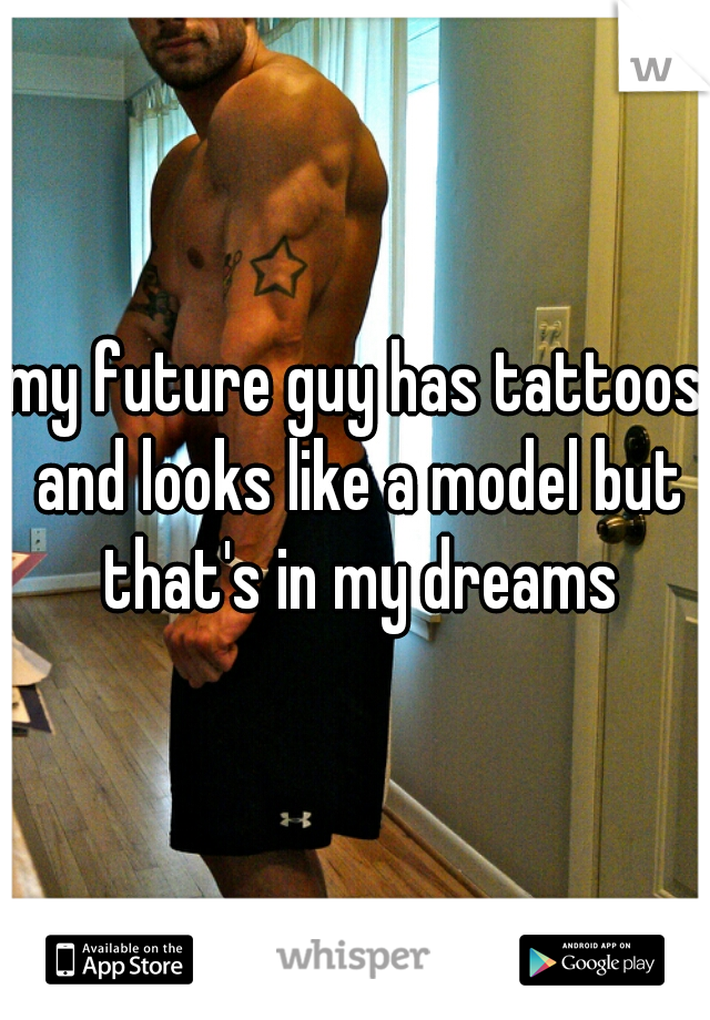 my future guy has tattoos and looks like a model but that's in my dreams