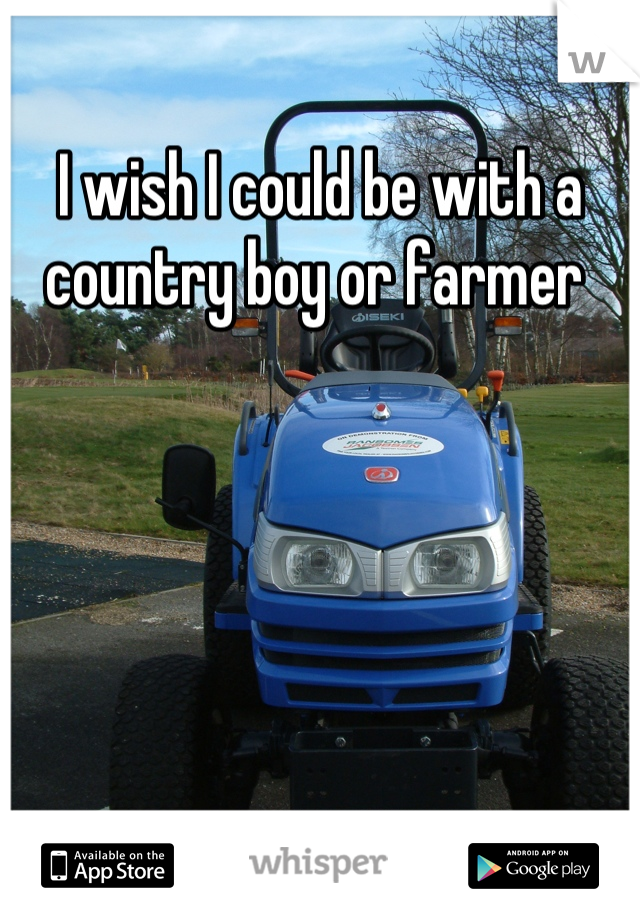 I wish I could be with a country boy or farmer