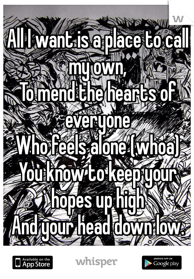 All I want is a place to call my own, To mend the hearts of everyone Who feels alone (whoa) You know to keep your hopes up high And your head down low.