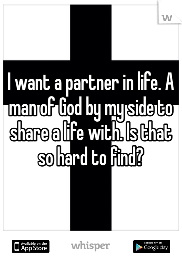 I want a partner in life. A man of God by my side to share a life with. Is that so hard to find?