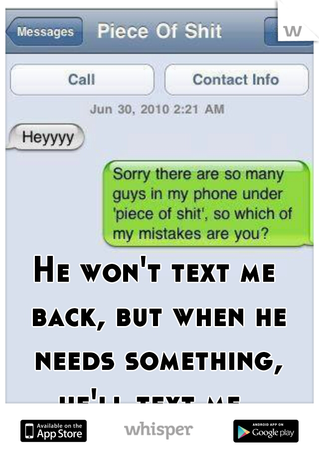 He won't text me back, but when he needs something, he'll text me.