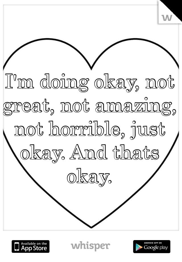 I'm doing okay, not great, not amazing, not horrible, just okay. And thats okay.