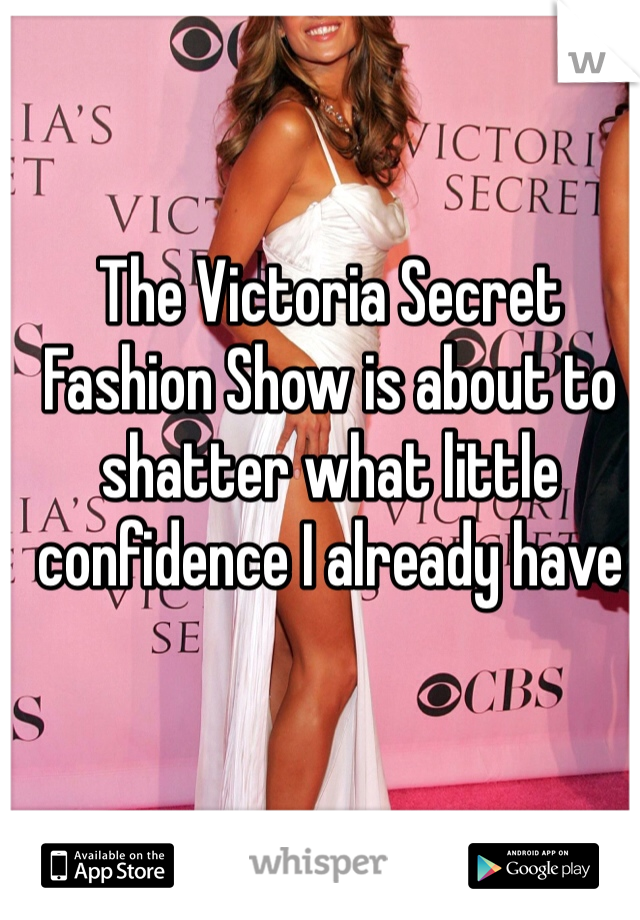 The Victoria Secret Fashion Show is about to shatter what little confidence I already have