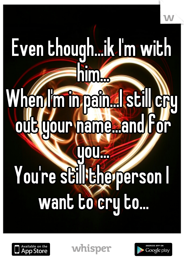 Even though...ik I'm with him... When I'm in pain...I still cry out your name...and for you... You're still the person I want to cry to...