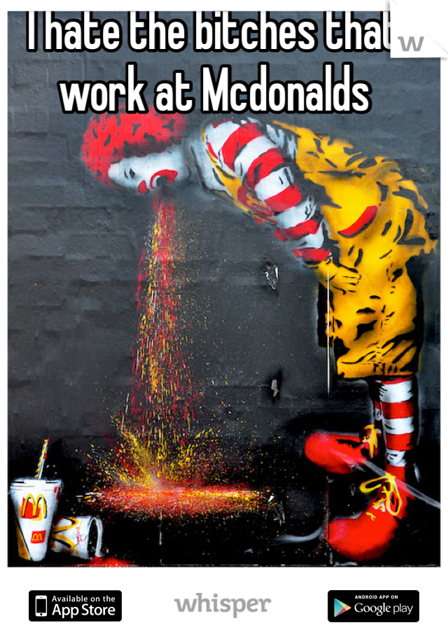 I hate the bitches that work at Mcdonalds
