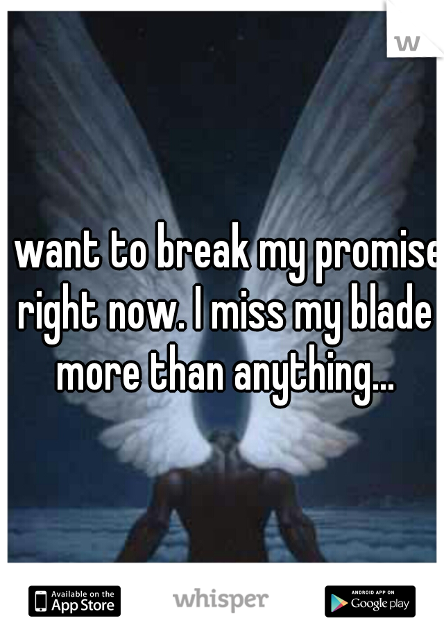 I want to break my promise right now. I miss my blade more than anything...