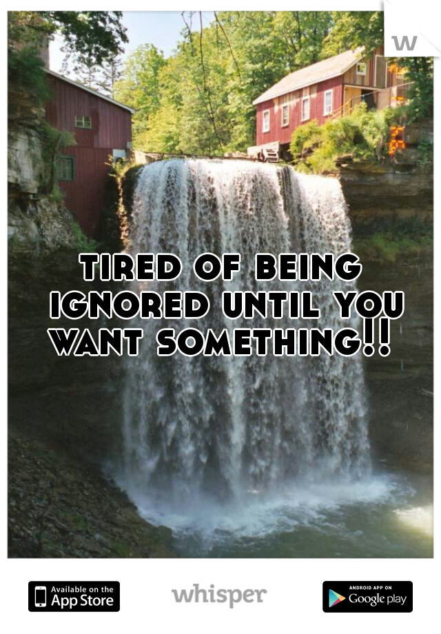 tired of being ignored until you want something!!