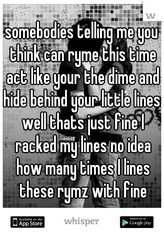 somebodies telling me you think can ryme this time act like your the dime and hide behind your little lines. well thats just fine I racked my lines no idea how many times I lines these rymz with fine