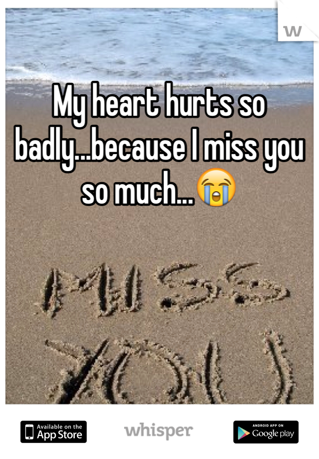 My heart hurts so badly...because I miss you so much...😭