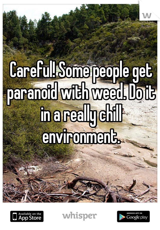 Careful! Some people get paranoid with weed. Do it in a really chill environment.