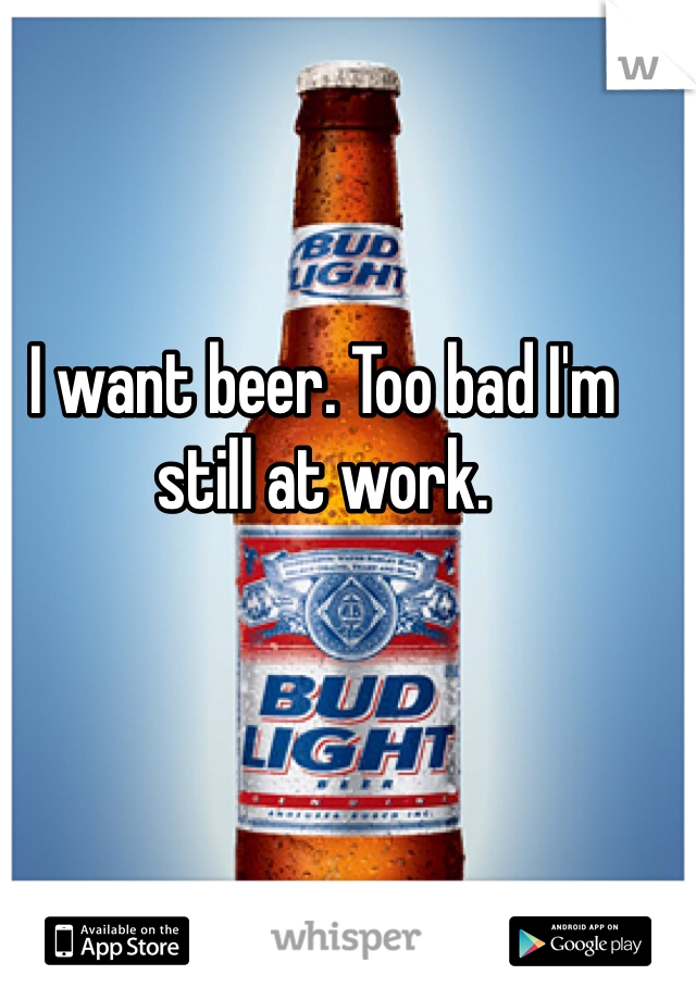 I want beer. Too bad I'm still at work.