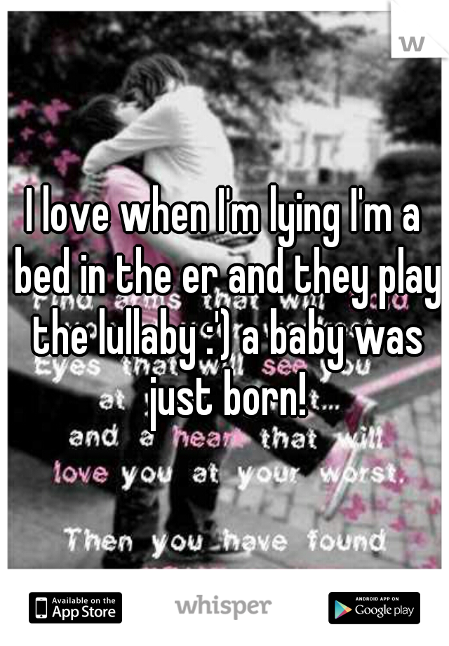 I love when I'm lying I'm a bed in the er and they play the lullaby :') a baby was just born!