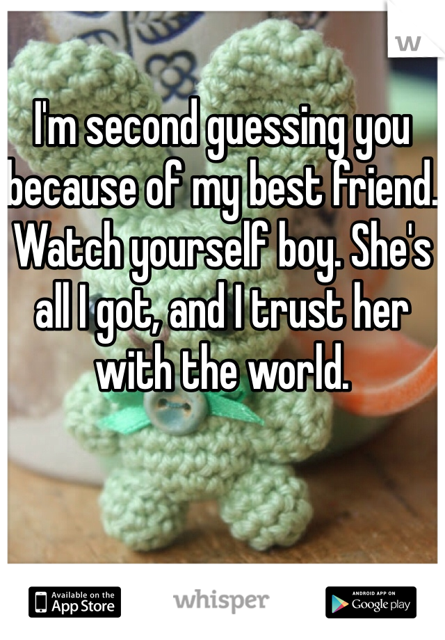 I'm second guessing you because of my best friend. Watch yourself boy. She's all I got, and I trust her with the world.