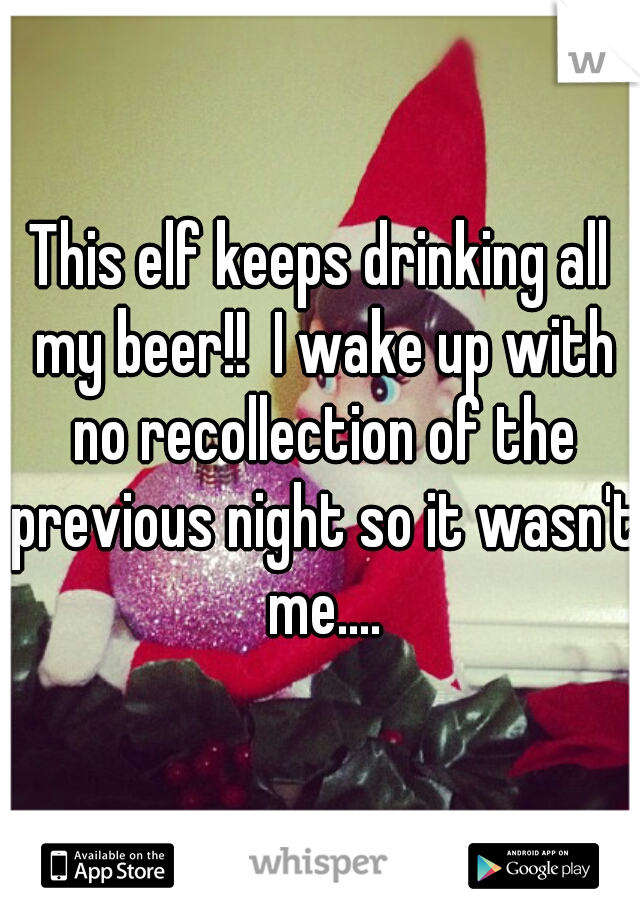 This elf keeps drinking all my beer!!  I wake up with no recollection of the previous night so it wasn't me....