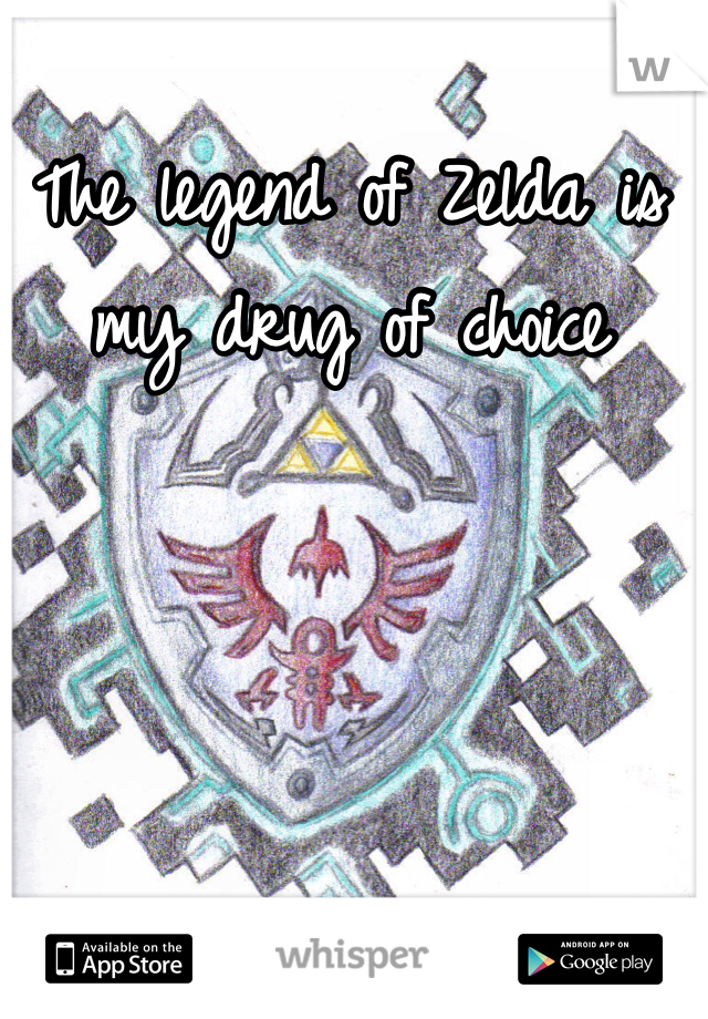 The legend of Zelda is my drug of choice