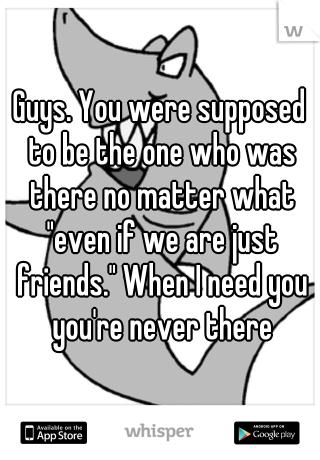 """Guys. You were supposed to be the one who was there no matter what """"even if we are just friends."""" When I need you you're never there"""