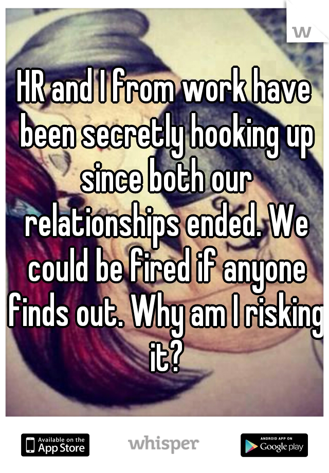 HR and I from work have been secretly hooking up since both our relationships ended. We could be fired if anyone finds out. Why am I risking it?
