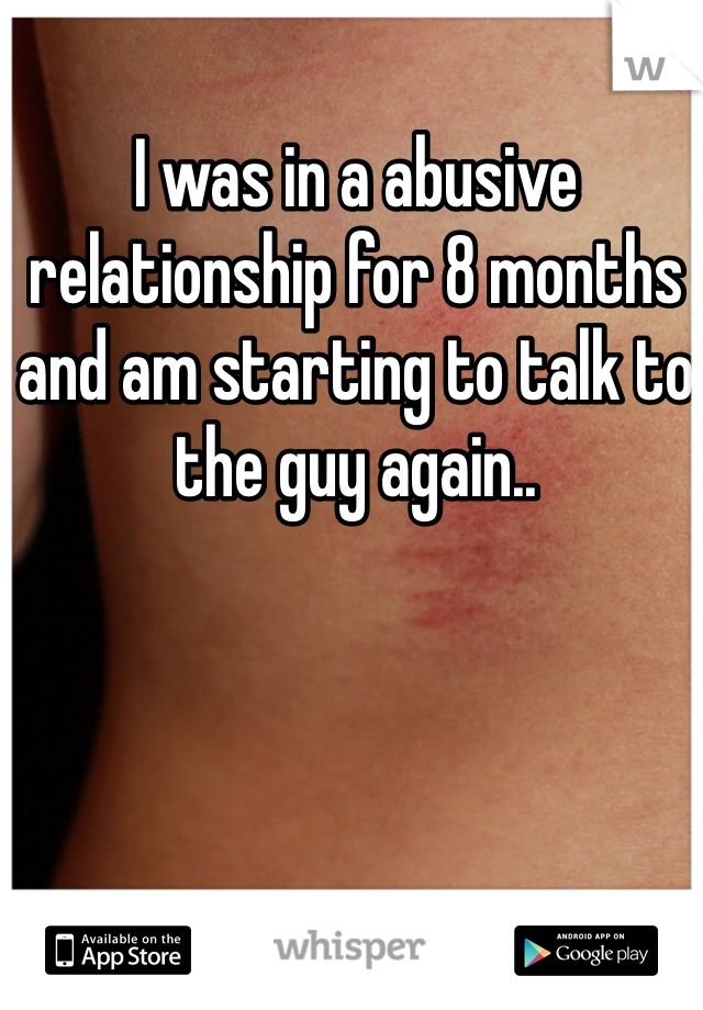 I was in a abusive relationship for 8 months and am starting to talk to the guy again..
