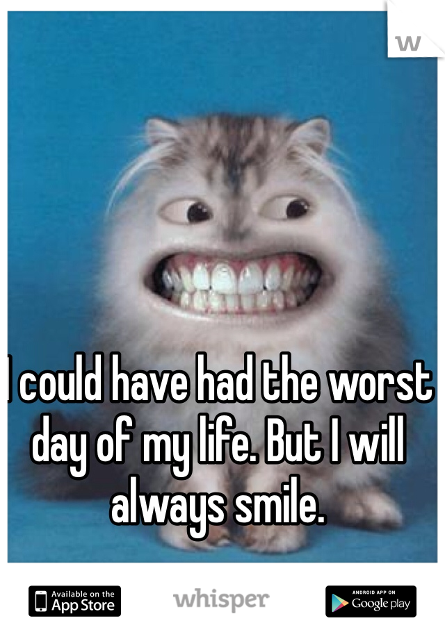 I could have had the worst day of my life. But I will always smile.