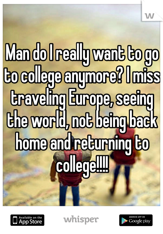 Man do I really want to go to college anymore? I miss traveling Europe, seeing the world, not being back home and returning to college!!!!