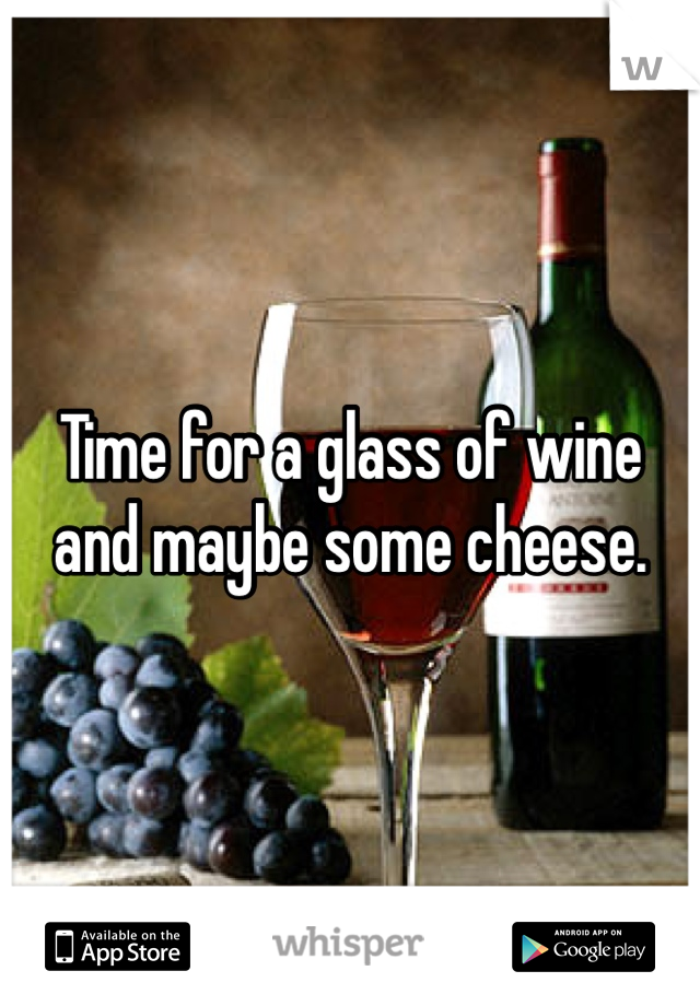 Time for a glass of wine and maybe some cheese.
