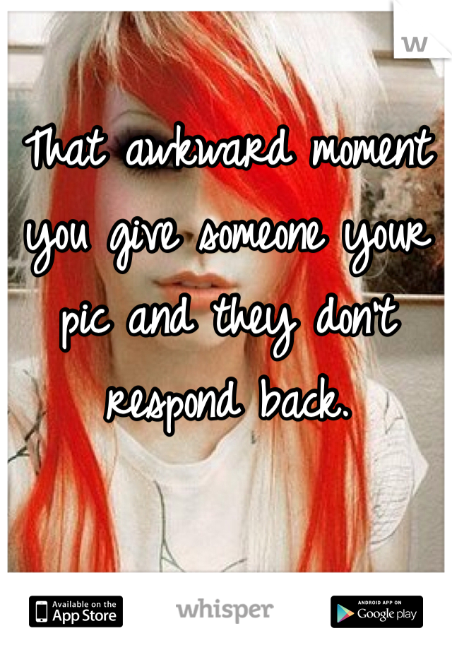 That awkward moment you give someone your pic and they don't respond back.