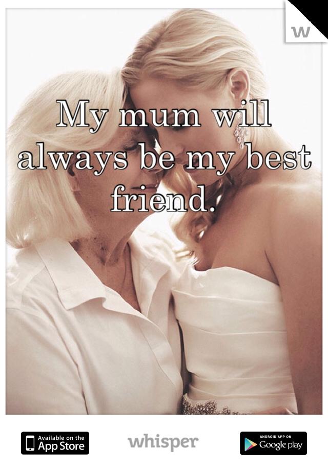 My mum will always be my best friend.