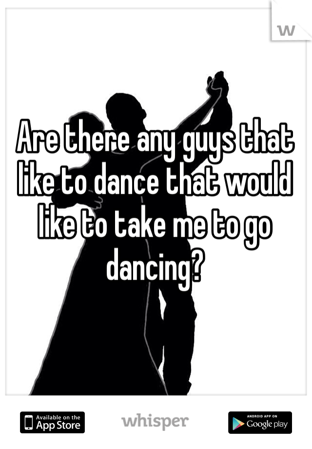 Are there any guys that like to dance that would like to take me to go dancing?