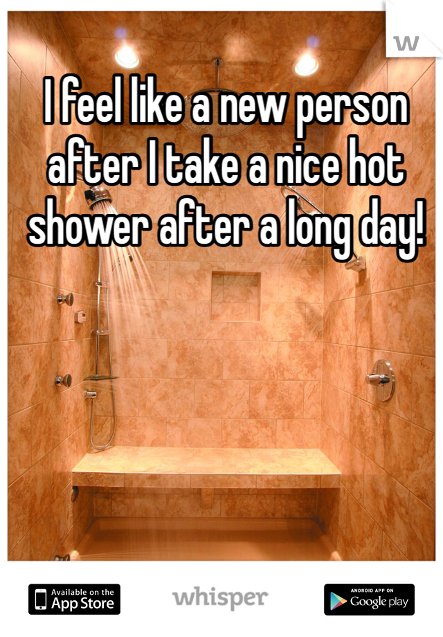 I feel like a new person after I take a nice hot shower after a long day!