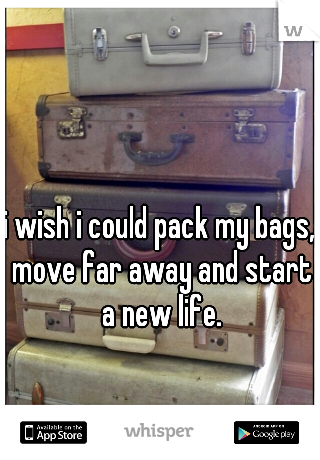 i wish i could pack my bags, move far away and start a new life.