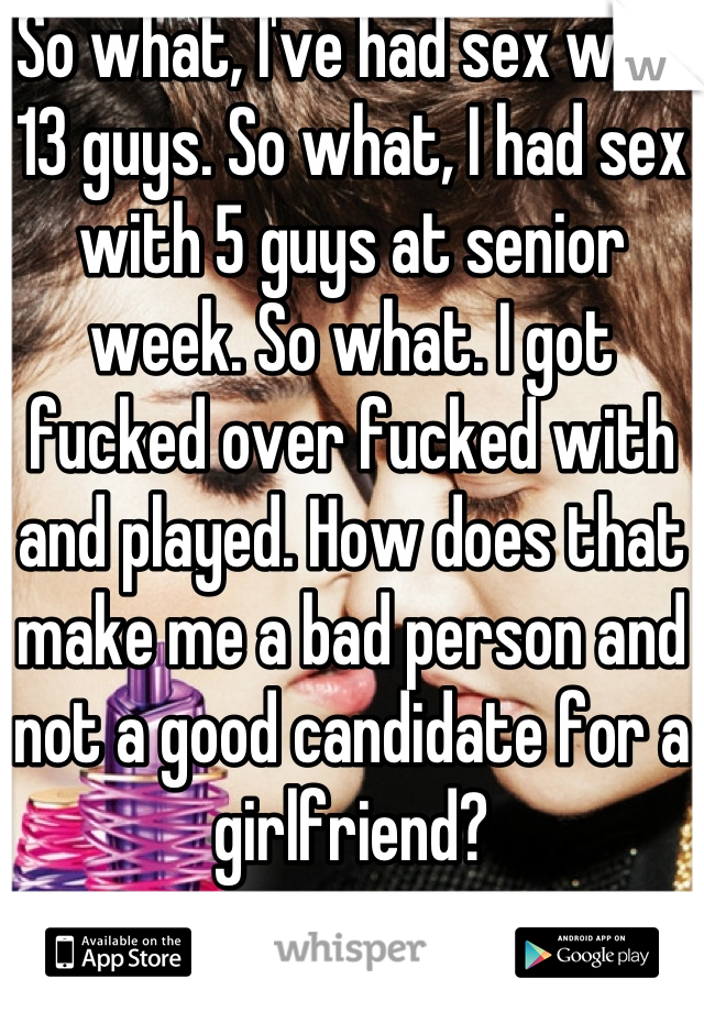 So what, I've had sex with 13 guys. So what, I had sex with 5 guys at senior week. So what. I got fucked over fucked with and played. How does that make me a bad person and not a good candidate for a girlfriend?