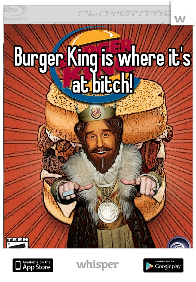 Burger King is where it's at bitch!