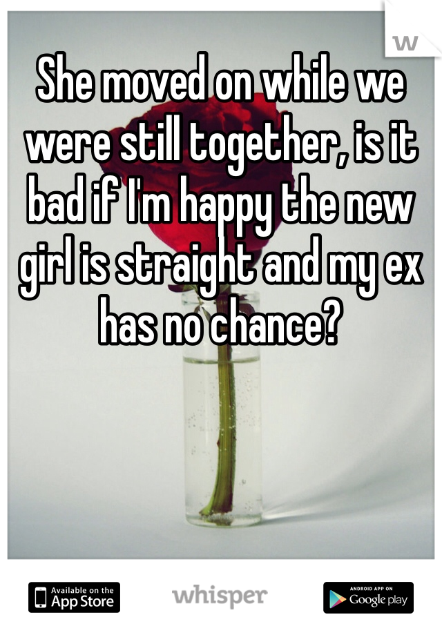 She moved on while we were still together, is it bad if I'm happy the new girl is straight and my ex has no chance?
