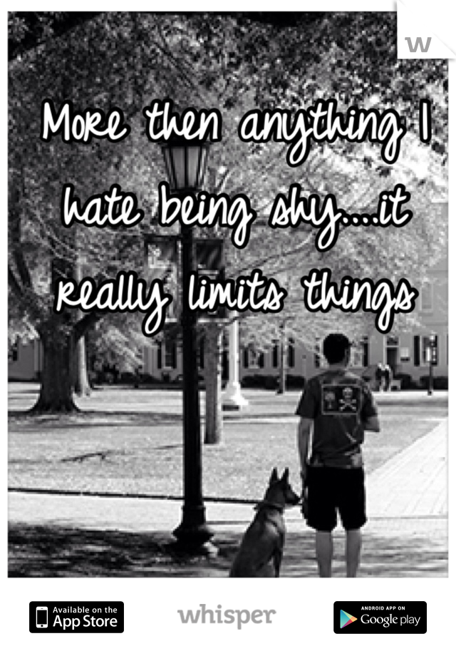More then anything I hate being shy....it really limits things