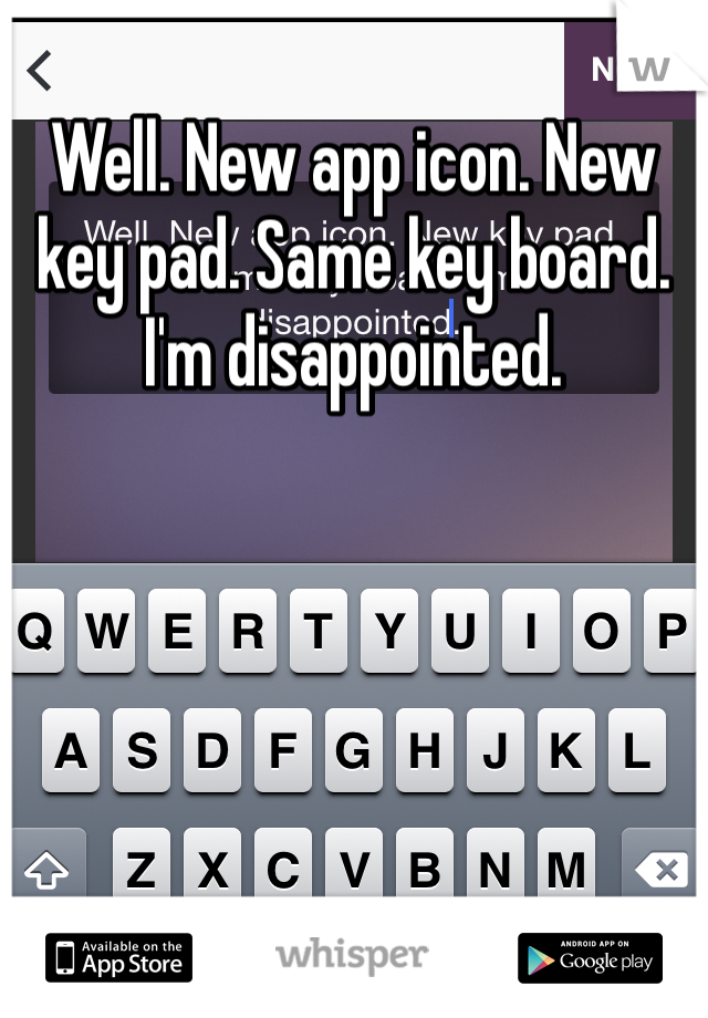 Well. New app icon. New key pad. Same key board. I'm disappointed.