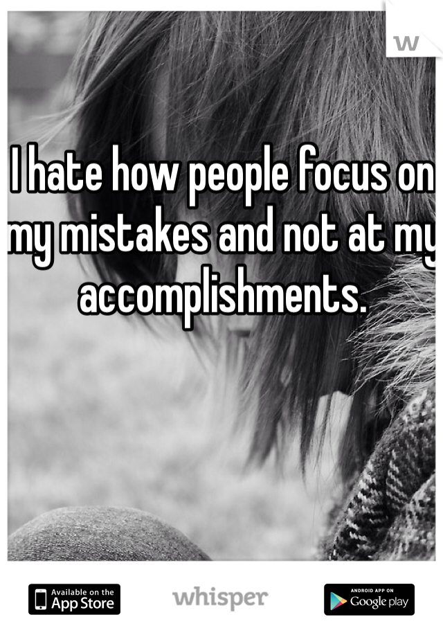 I hate how people focus on my mistakes and not at my accomplishments.