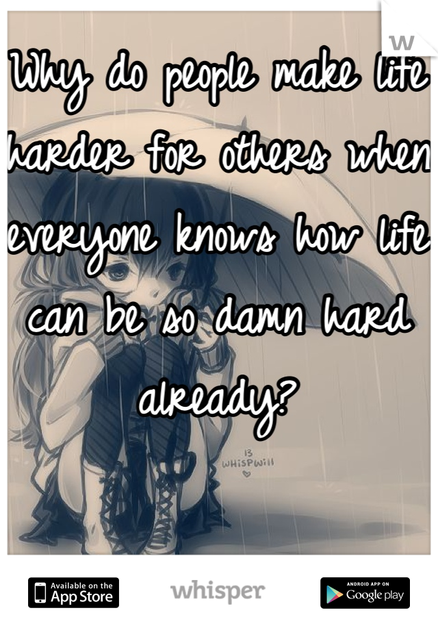 Why do people make life harder for others when everyone knows how life can be so damn hard already?