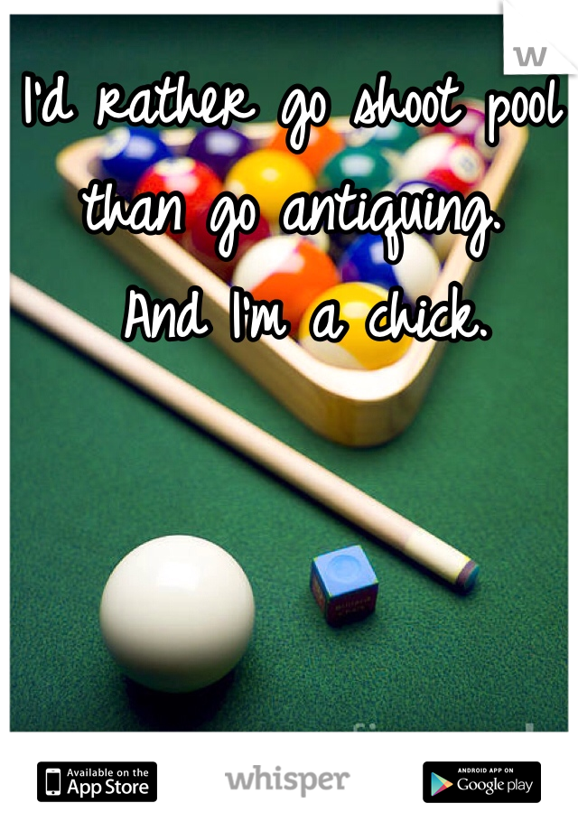 I'd rather go shoot pool than go antiquing.  And I'm a chick.