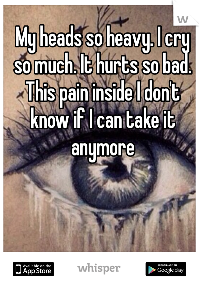 My heads so heavy. I cry so much. It hurts so bad. This pain inside I don't know if I can take it anymore