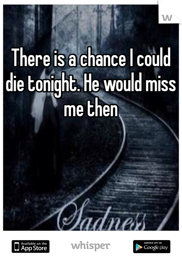 There is a chance I could die tonight. He would miss me then