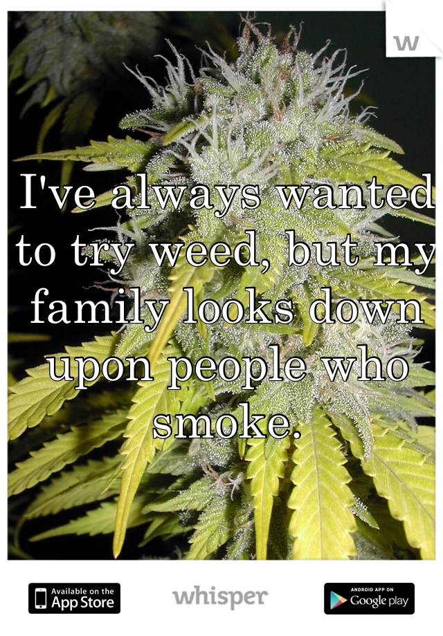 I've always wanted to try weed, but my family looks down upon people who smoke.