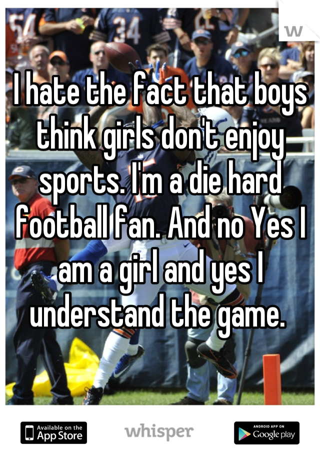 I hate the fact that boys think girls don't enjoy sports. I'm a die hard football fan. And no Yes I am a girl and yes I understand the game.
