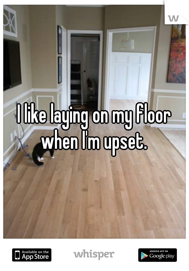 I like laying on my floor when I'm upset.